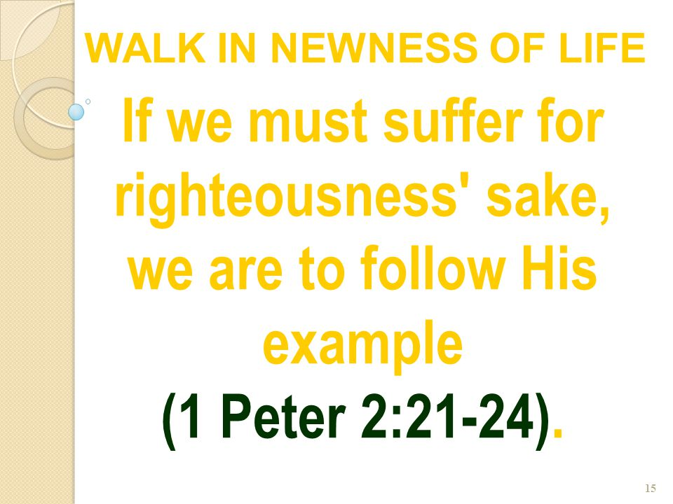 15 If we must suffer for righteousness' sake, we are to follow His example (1 Peter 2:21-24). WALK IN NEWNESS OF LIFE