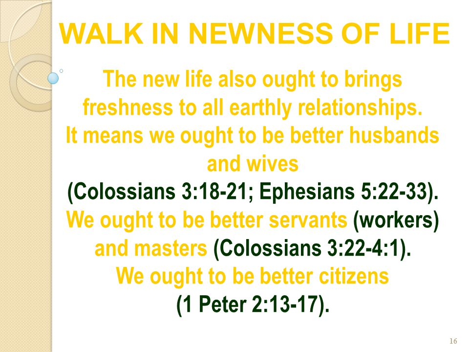 16 The new life also ought to brings freshness to all earthly relationships. It means we ought to be better husbands and wives (Colossians 3:18-21; Ep