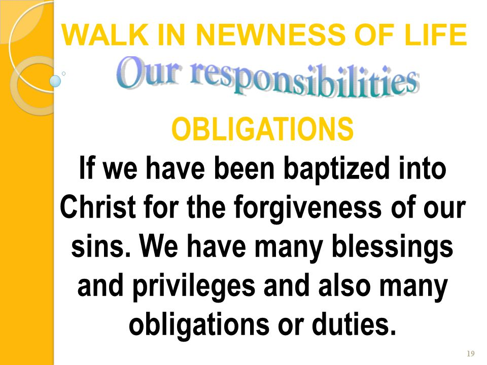 19 OBLIGATIONS If we have been baptized into Christ for the forgiveness of our sins. We have many blessings and privileges and also many obligations o