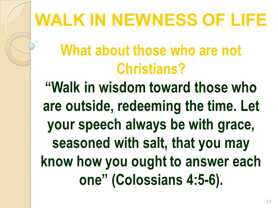 """23 What about those who are not Christians? """"Walk in wisdom toward those who are outside, redeeming the time. Let your speech always be with grace, se"""