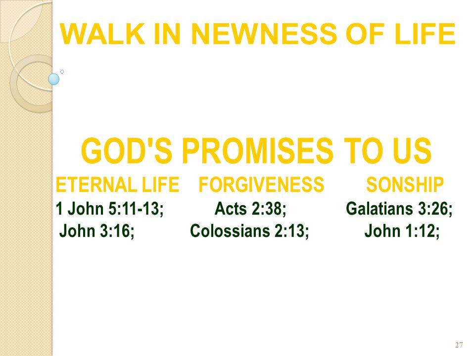 27 GOD'S PROMISES TO US ETERNAL LIFE FORGIVENESS SONSHIP 1 John 5:11-13; Acts 2:38; Galatians 3:26; John 3:16; Colossians 2:13; John 1:12; WALK IN NEW