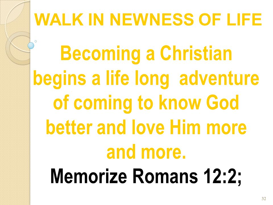 32 Becoming a Christian begins a life long adventure of coming to know God better and love Him more and more. Memorize Romans 12:2; WALK IN NEWNESS OF