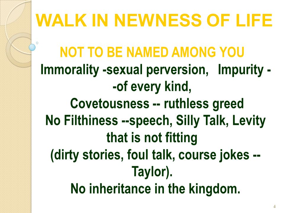 4 NOT TO BE NAMED AMONG YOU Immorality -sexual perversion, Impurity - -of every kind, Covetousness -- ruthless greed No Filthiness --speech, Silly Tal