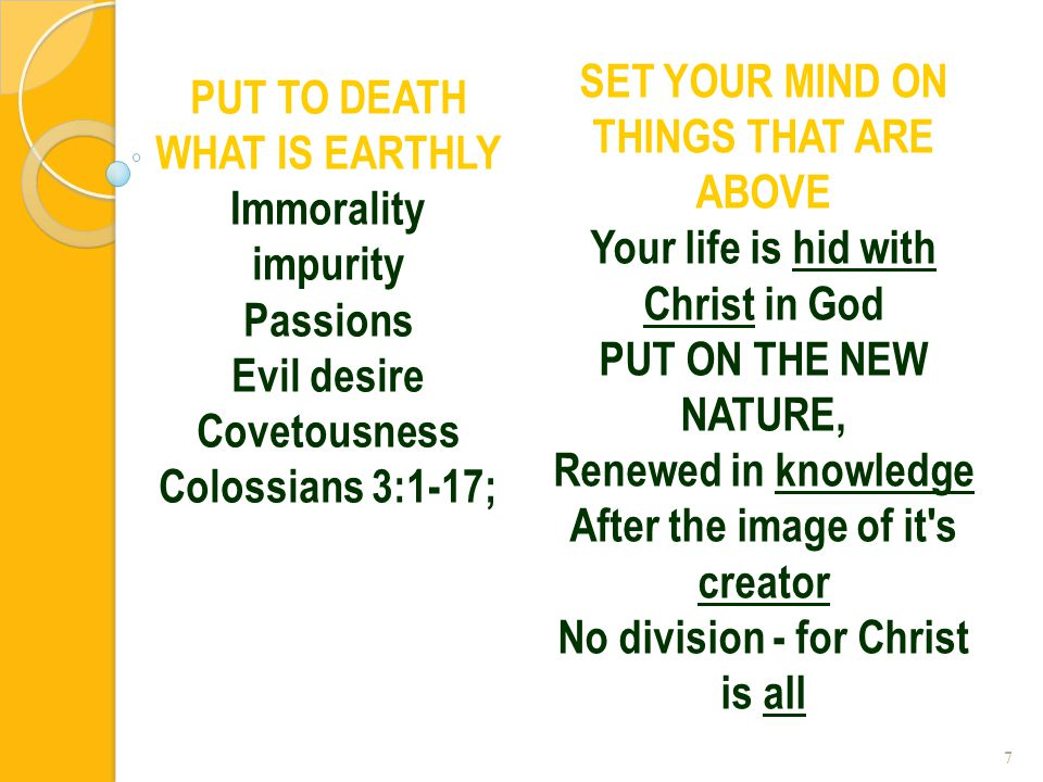7 PUT TO DEATH WHAT IS EARTHLY Immorality impurity Passions Evil desire Covetousness Colossians 3:1-17; SET YOUR MIND ON THINGS THAT ARE ABOVE Your li