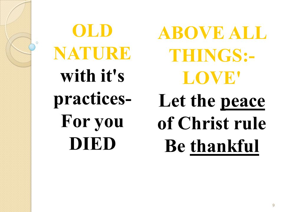 9 OLD NATURE with it's practices- For you DIED ABOVE ALL THINGS:- LOVE' Let the peace of Christ rule Be thankful