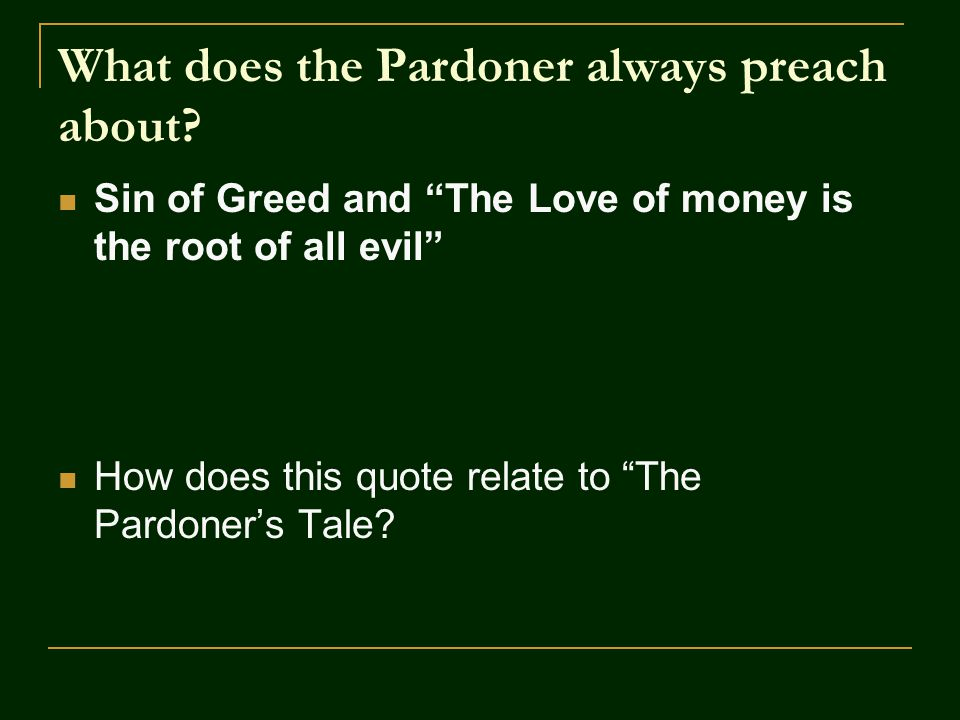 "What does the Pardoner always preach about? Sin of Greed and ""The Love of money is the root of all evil"" How does this quote relate to ""The Pardoner's"
