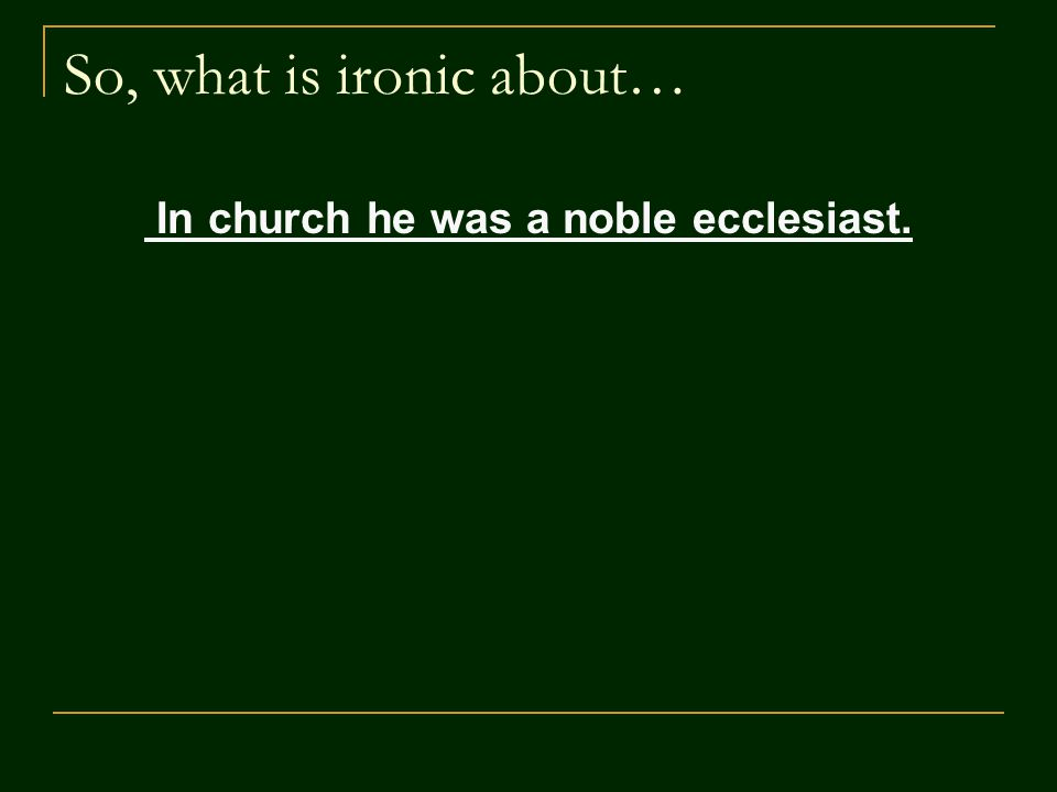 So, what is ironic about… In church he was a noble ecclesiast.
