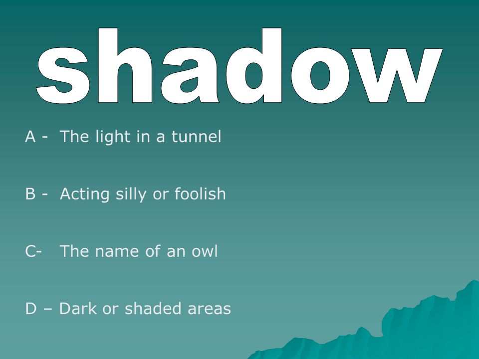 A - The light in a tunnel B - Acting silly or foolish C- The name of an owl D – Dark or shaded areas