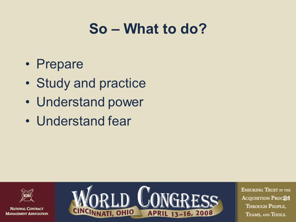 21 So – What to do Prepare Study and practice Understand power Understand fear
