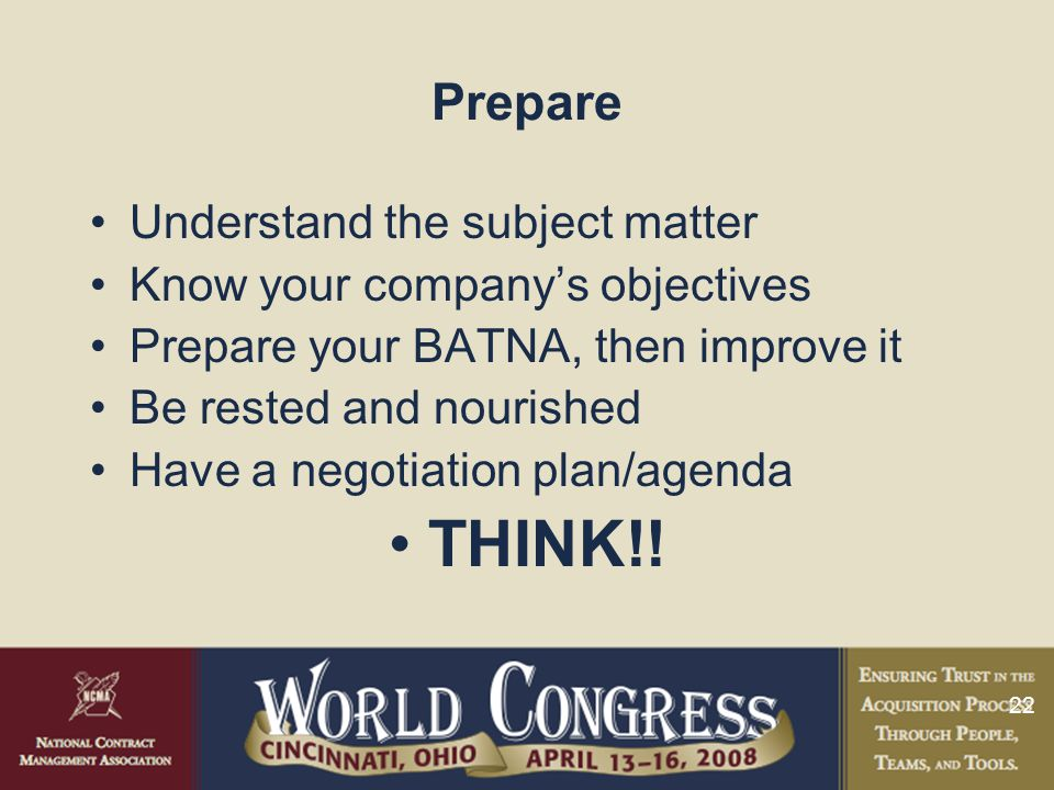 22 Prepare Understand the subject matter Know your company's objectives Prepare your BATNA, then improve it Be rested and nourished Have a negotiation plan/agenda THINK!!