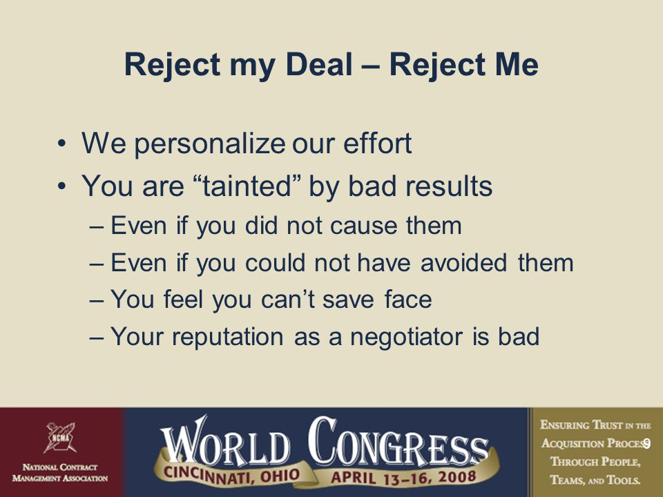 9 Reject my Deal – Reject Me We personalize our effort You are tainted by bad results –Even if you did not cause them –Even if you could not have avoided them –You feel you can't save face –Your reputation as a negotiator is bad