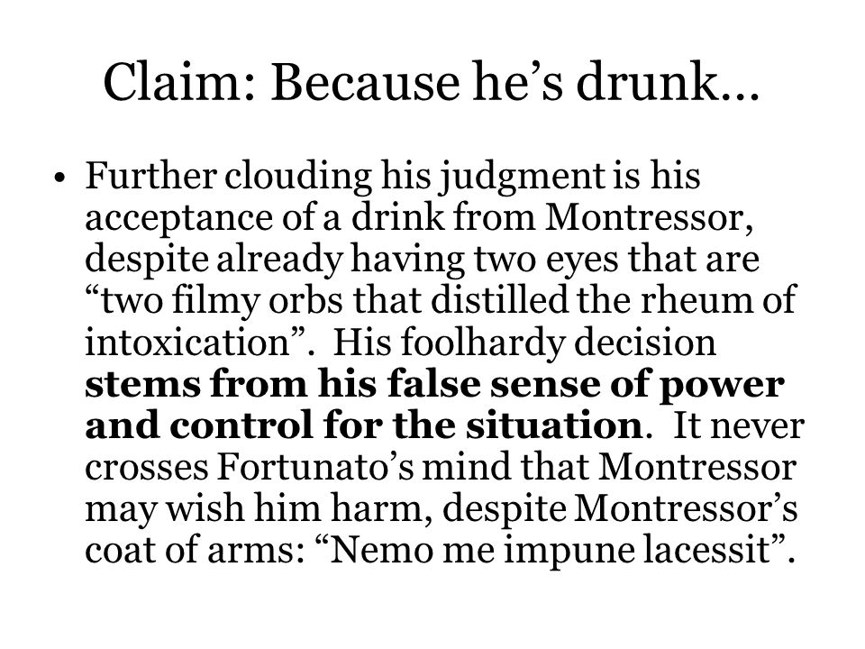 Claim: Because he's drunk… Further clouding his judgment is his acceptance of a drink from Montressor, despite already having two eyes that are two filmy orbs that distilled the rheum of intoxication .