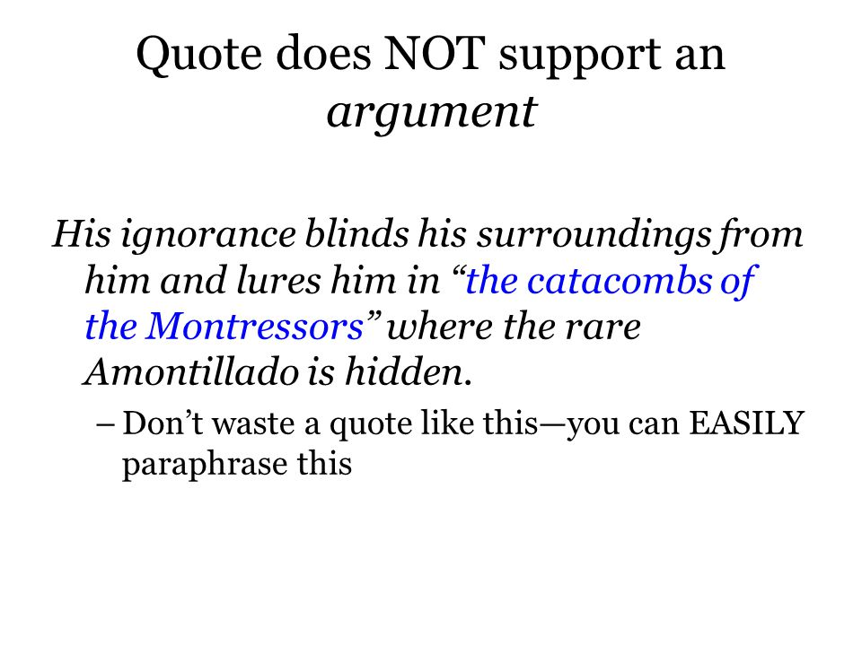 Quote does NOT support an argument His ignorance blinds his surroundings from him and lures him in the catacombs of the Montressors where the rare Amontillado is hidden.