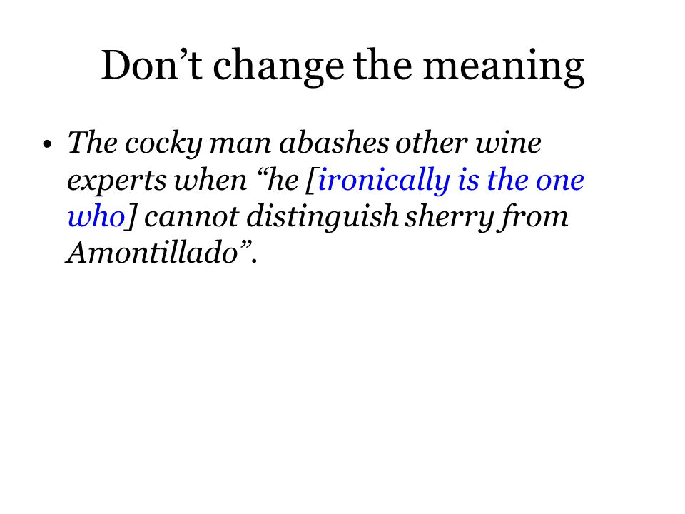Don't change the meaning The cocky man abashes other wine experts when he [ironically is the one who] cannot distinguish sherry from Amontillado .