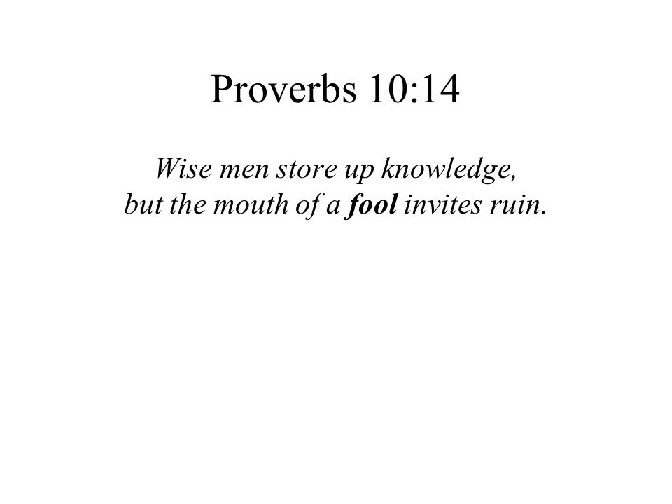 Proverbs 10:14 Wise men store up knowledge, but the mouth of a fool invites ruin.
