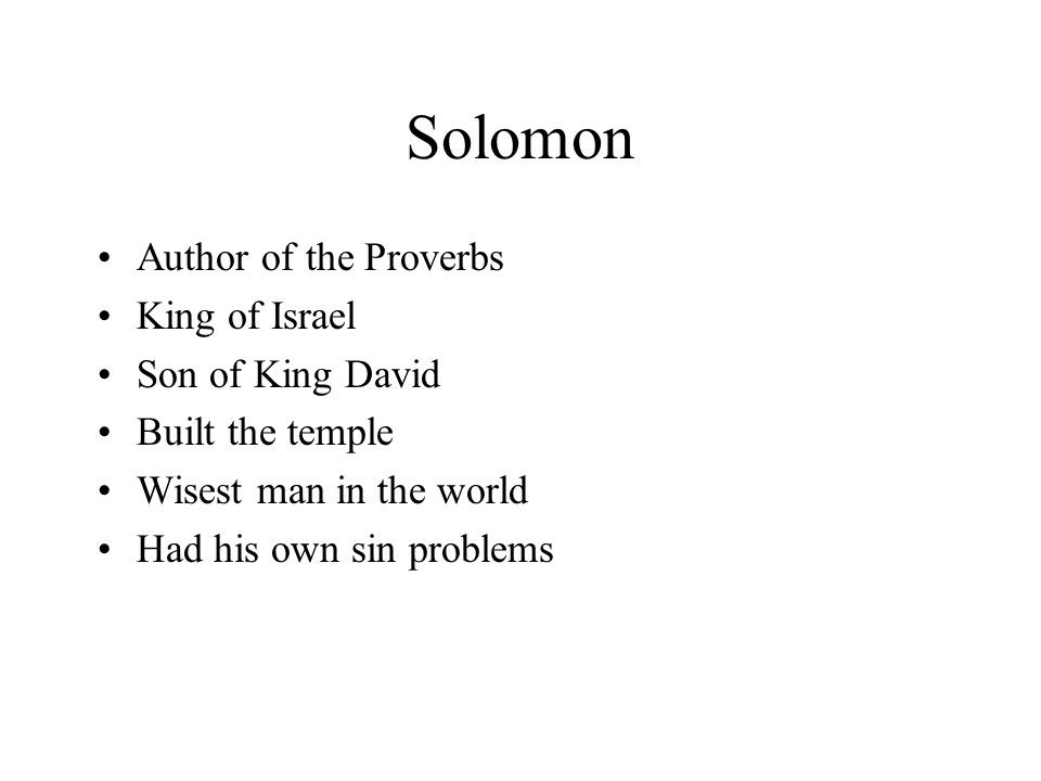 Solomon Author of the Proverbs King of Israel Son of King David Built the temple Wisest man in the world Had his own sin problems
