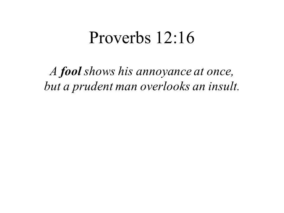 Proverbs 12:16 A fool shows his annoyance at once, but a prudent man overlooks an insult.