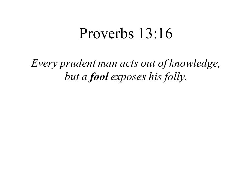 Proverbs 13:16 Every prudent man acts out of knowledge, but a fool exposes his folly.