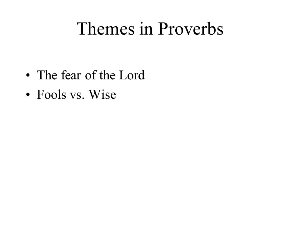 Themes in Proverbs The fear of the Lord Fools vs. Wise