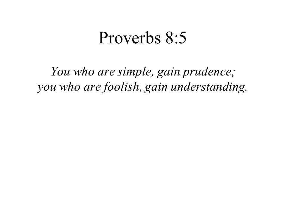 Proverbs 8:5 You who are simple, gain prudence; you who are foolish, gain understanding.