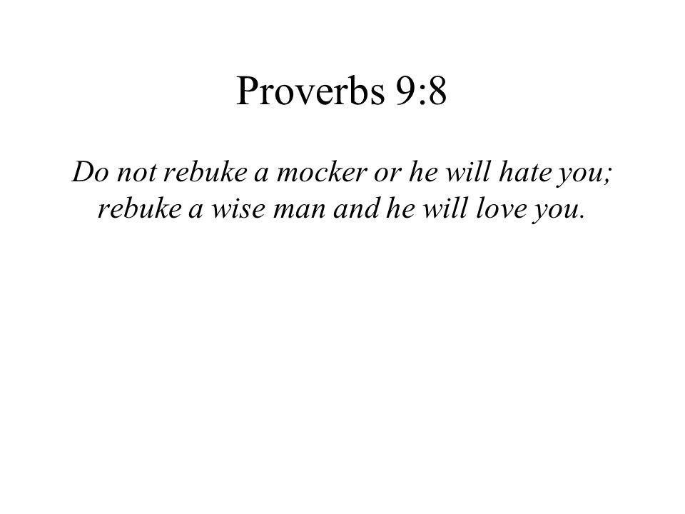 Proverbs 9:8 Do not rebuke a mocker or he will hate you; rebuke a wise man and he will love you.