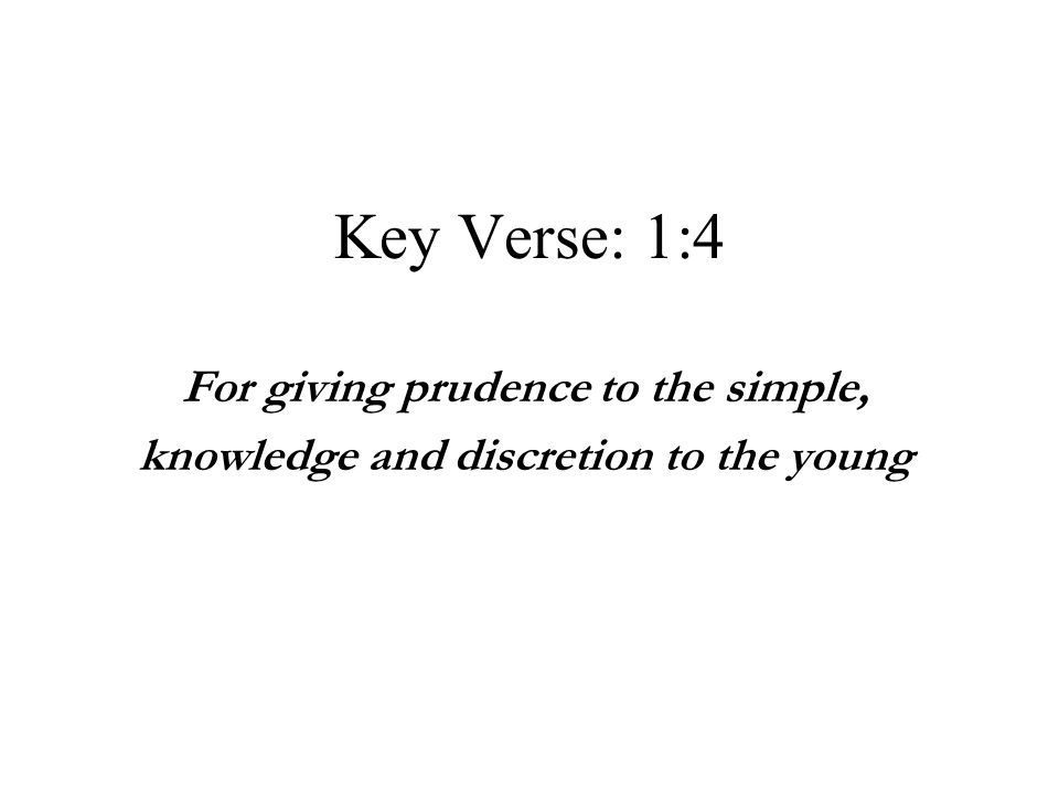 Key Verse: 1:4 For giving prudence to the simple, knowledge and discretion to the young