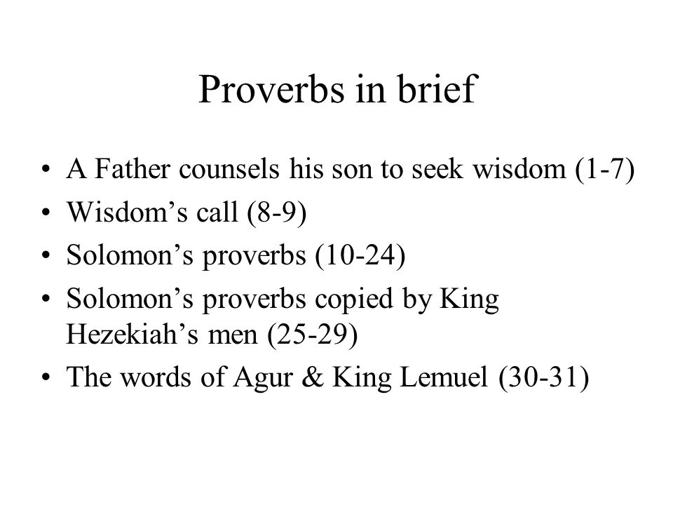 Proverbs in brief A Father counsels his son to seek wisdom (1-7) Wisdom's call (8-9) Solomon's proverbs (10-24) Solomon's proverbs copied by King Hezekiah's men (25-29) The words of Agur & King Lemuel (30-31)