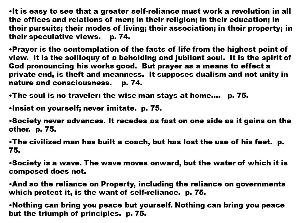 It is easy to see that a greater self-reliance must work a revolution in all the offices and relations of men; in their religion; in their education; in their pursuits; their modes of living; their association; in their property; in their speculative views.