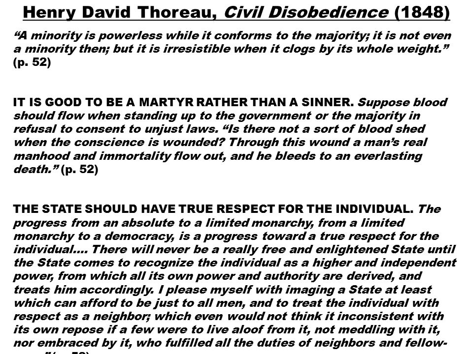 Henry David Thoreau, Civil Disobedience (1848) A minority is powerless while it conforms to the majority; it is not even a minority then; but it is irresistible when it clogs by its whole weight. (p.