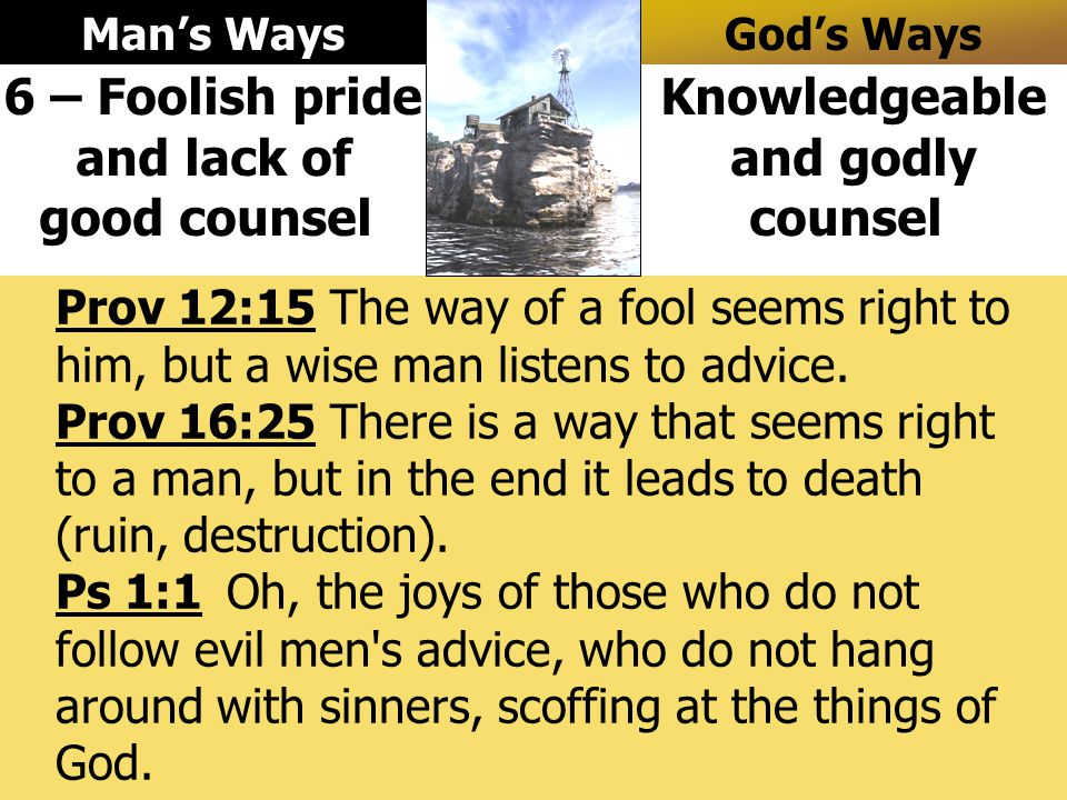 Prov 12:15 The way of a fool seems right to him, but a wise man listens to advice.