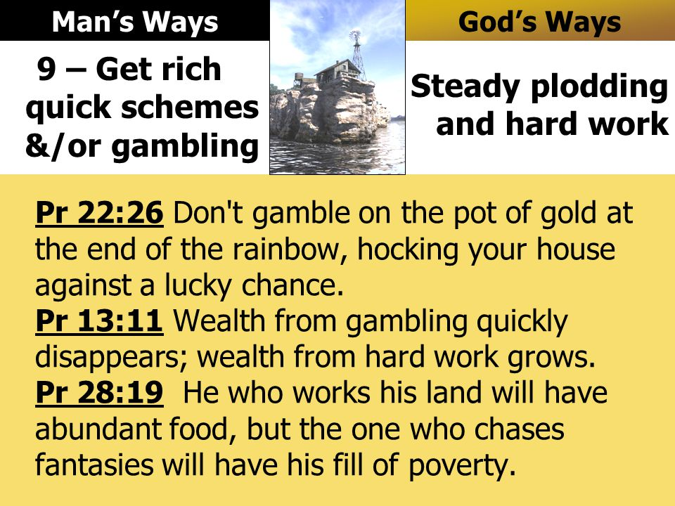 Pr 22:26 Don t gamble on the pot of gold at the end of the rainbow, hocking your house against a lucky chance.