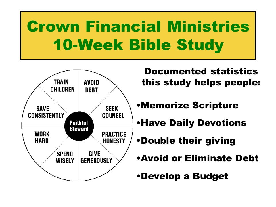 Crown Financial Ministries 10-Week Bible Study Documented statistics this study helps people: Memorize Scripture Have Daily Devotions Double their giving Avoid or Eliminate Debt Develop a Budget