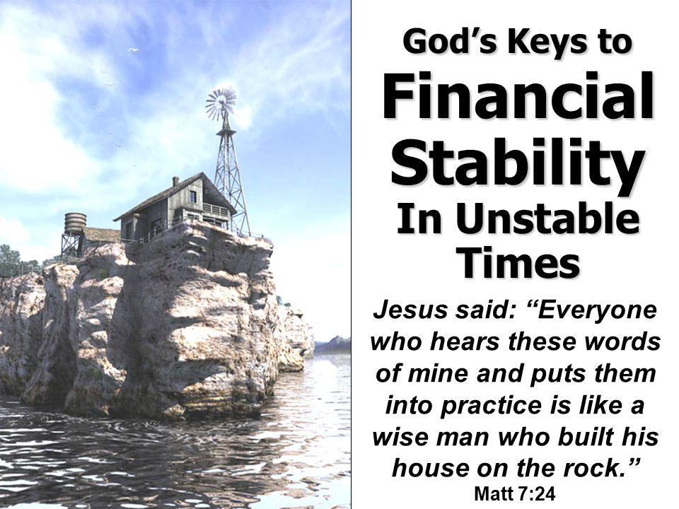 Jesus said: Everyone who hears these words of mine and puts them into practice is like a wise man who built his house on the rock. Matt 7:24 God's Keys to Financial Stability In Unstable Times