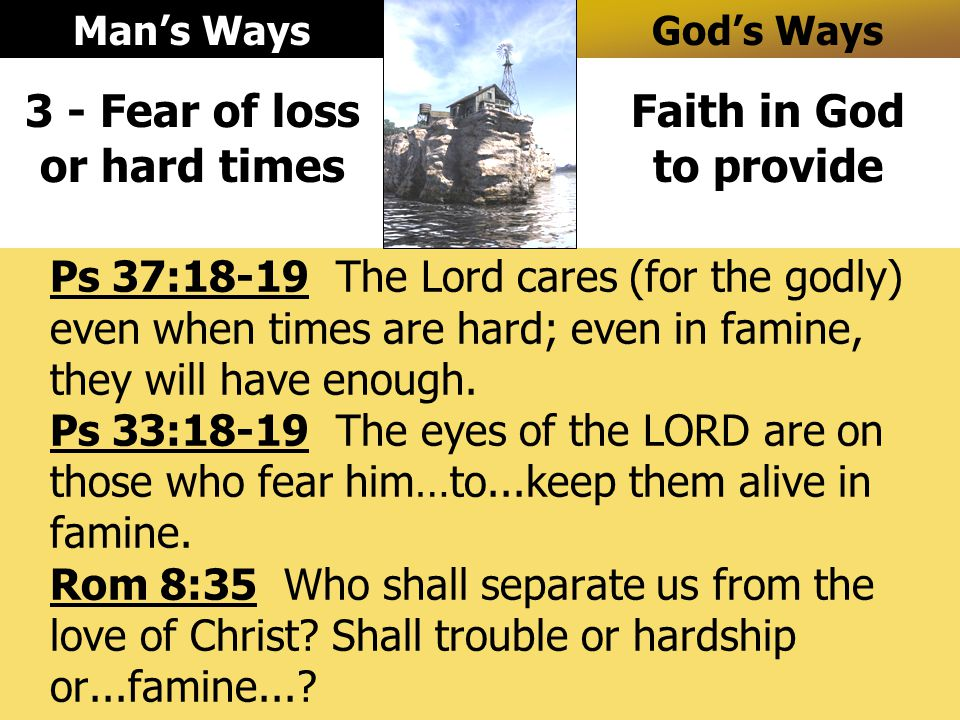 Ps 37:18-19 The Lord cares (for the godly) even when times are hard; even in famine, they will have enough.