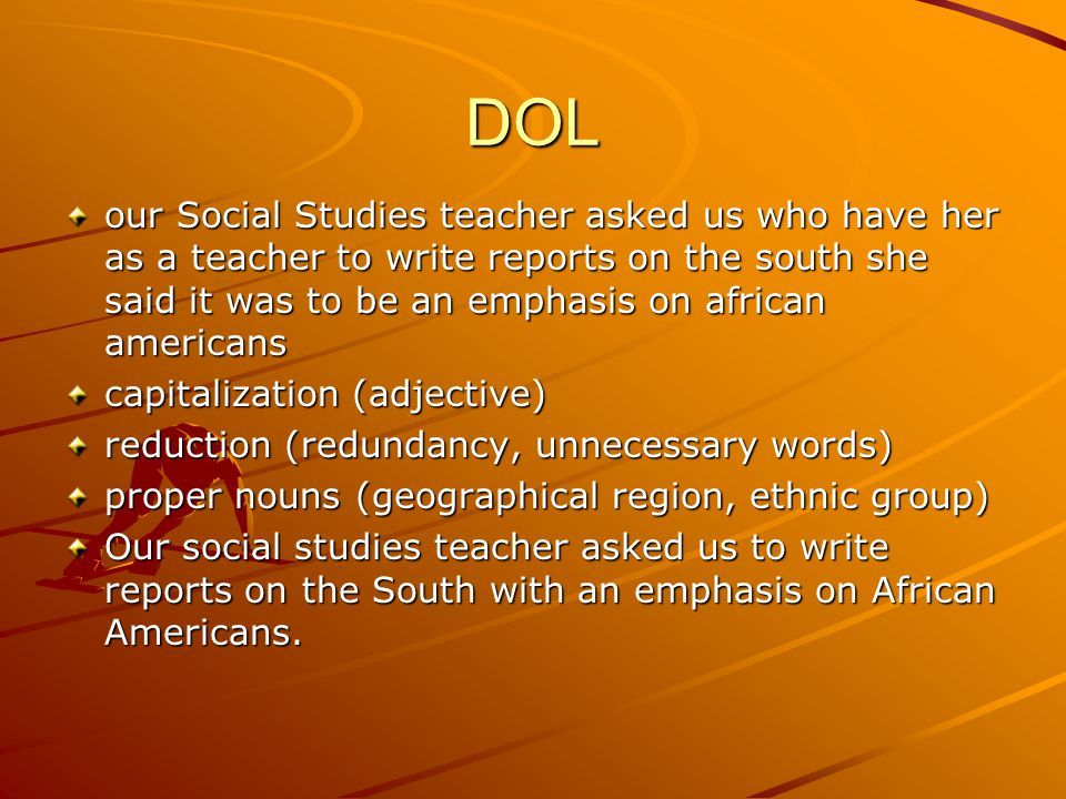 DOL our Social Studies teacher asked us who have her as a teacher to write reports on the south she said it was to be an emphasis on african americans capitalization (adjective) reduction (redundancy, unnecessary words) proper nouns (geographical region, ethnic group) Our social studies teacher asked us to write reports on the South with an emphasis on African Americans.