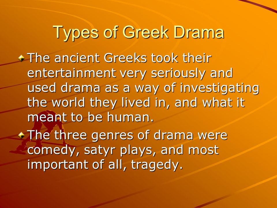 Types of Greek Drama The ancient Greeks took their entertainment very seriously and used drama as a way of investigating the world they lived in, and what it meant to be human.