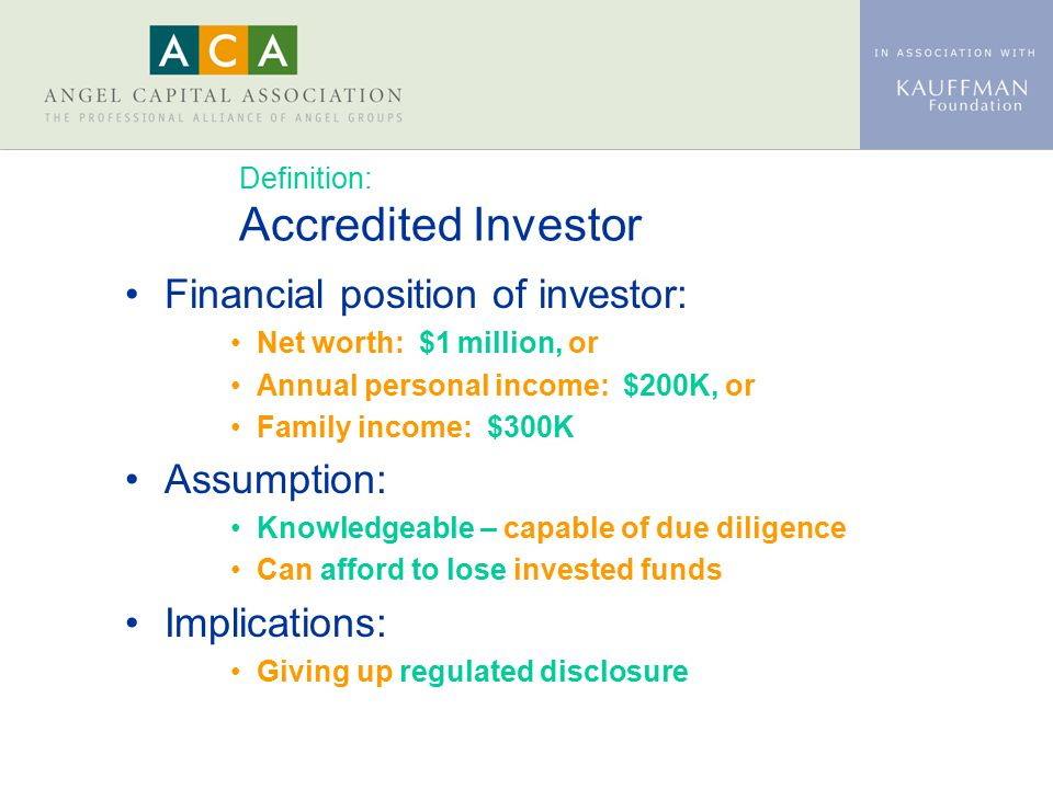 Definition: Accredited Investor Financial position of investor: Net worth: $1 million, or Annual personal income: $200K, or Family income: $300K Assum