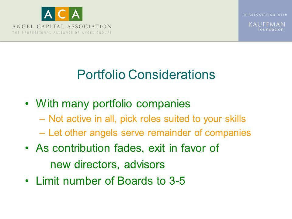 Portfolio Considerations With many portfolio companies –Not active in all, pick roles suited to your skills –Let other angels serve remainder of compa
