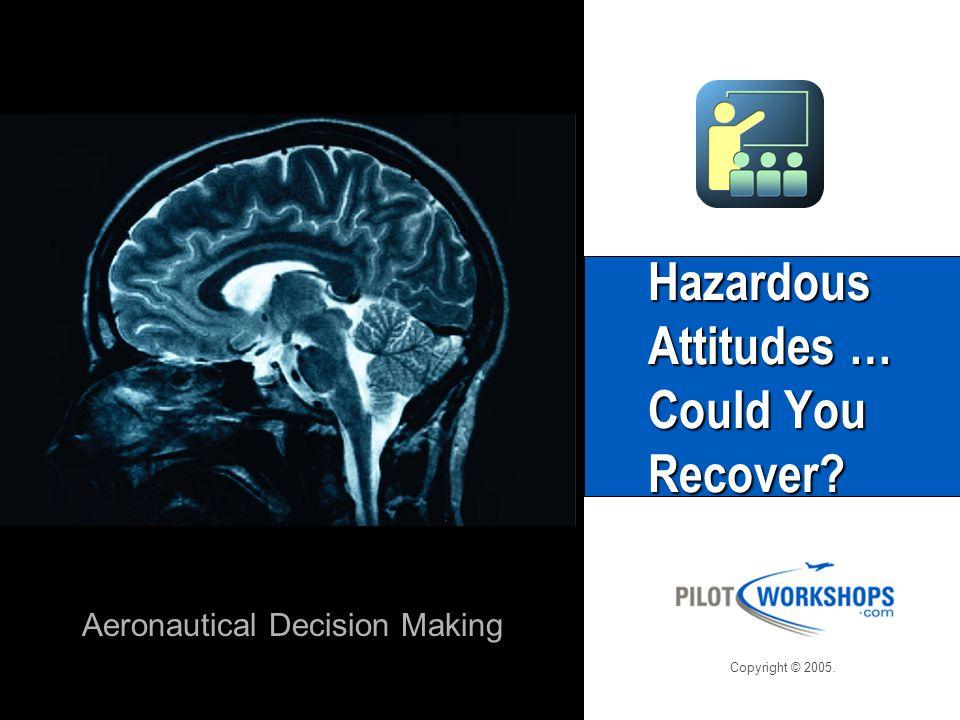 Agenda This Workshop will explore Hazardous Attitudes and their affect on making Aeronautical Decisions.