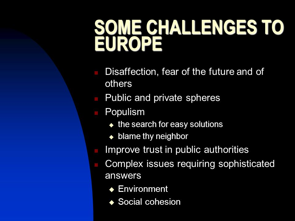 SOME CHALLENGES TO EUROPE Disaffection, fear of the future and of others Public and private spheres Populism  the search for easy solutions  blame thy neighbor Improve trust in public authorities Complex issues requiring sophisticated answers  Environment  Social cohesion