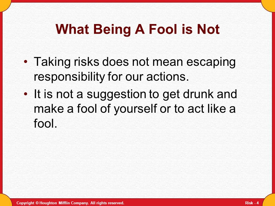 Copyright © Houghton Mifflin Company. All rights reserved.Risk - 4 What Being A Fool is Not Taking risks does not mean escaping responsibility for our