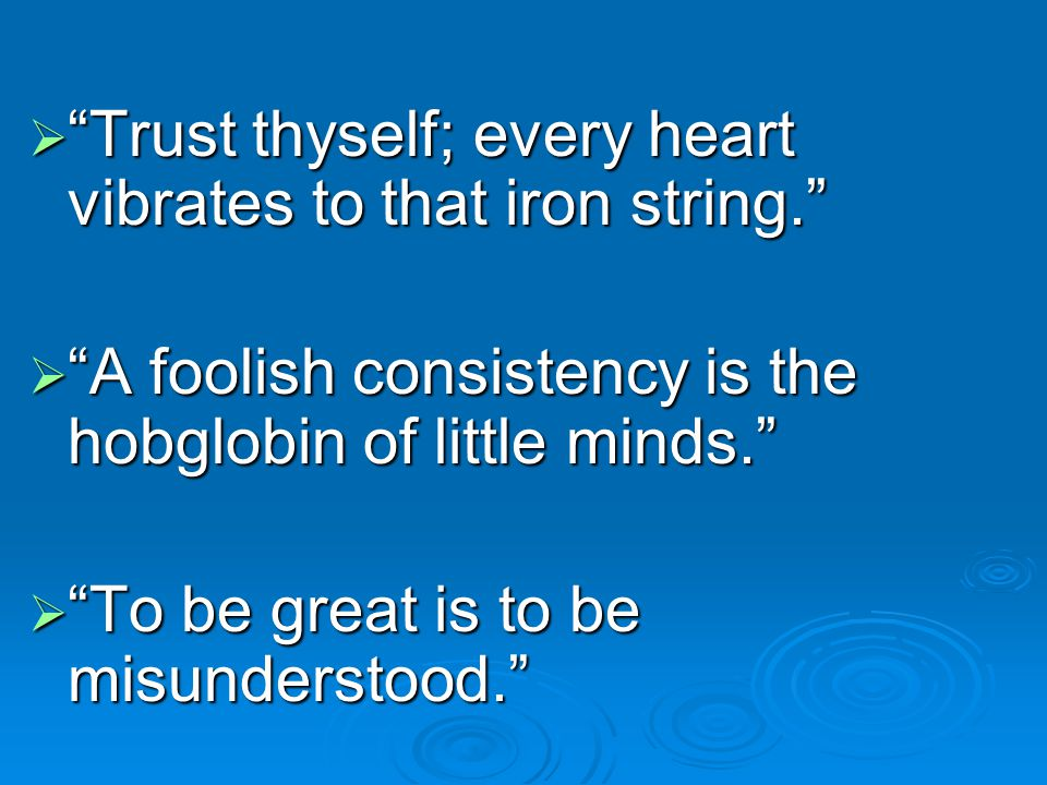  Trust thyself; every heart vibrates to that iron string.  A foolish consistency is the hobglobin of little minds.  To be great is to be misunderstood.