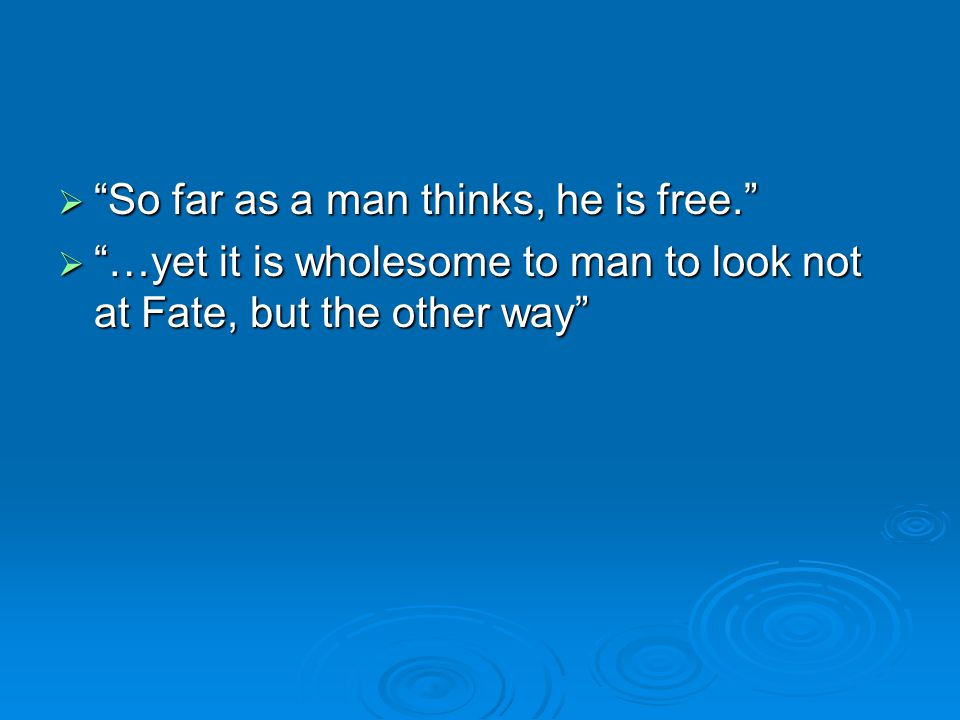  So far as a man thinks, he is free.  …yet it is wholesome to man to look not at Fate, but the other way