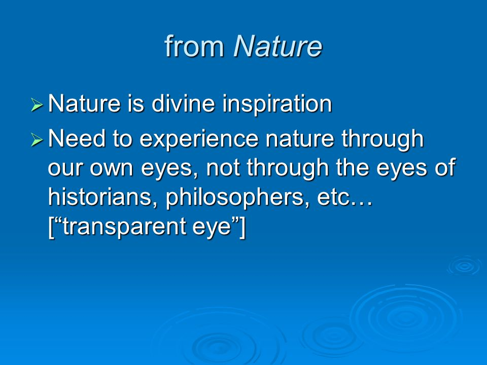 from Nature  Nature is divine inspiration  Need to experience nature through our own eyes, not through the eyes of historians, philosophers, etc… [ transparent eye ]