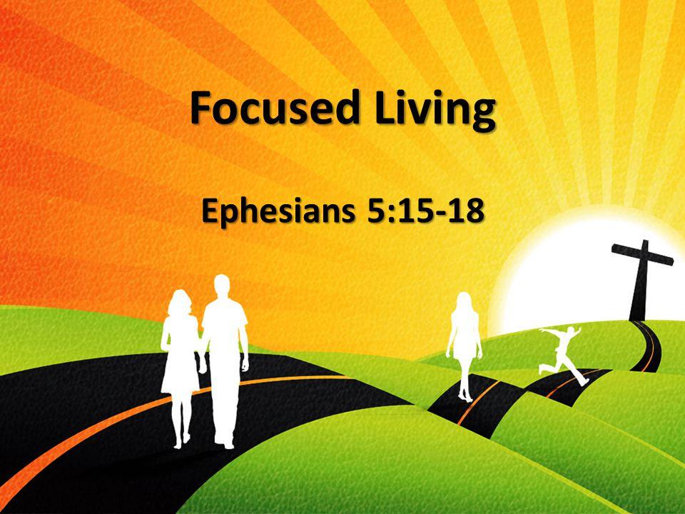 Focused Living Ephesians 5:15-18