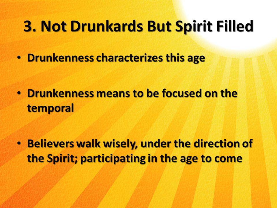 3. Not Drunkards But Spirit Filled Drunkenness characterizes this age Drunkenness characterizes this age Drunkenness means to be focused on the tempor