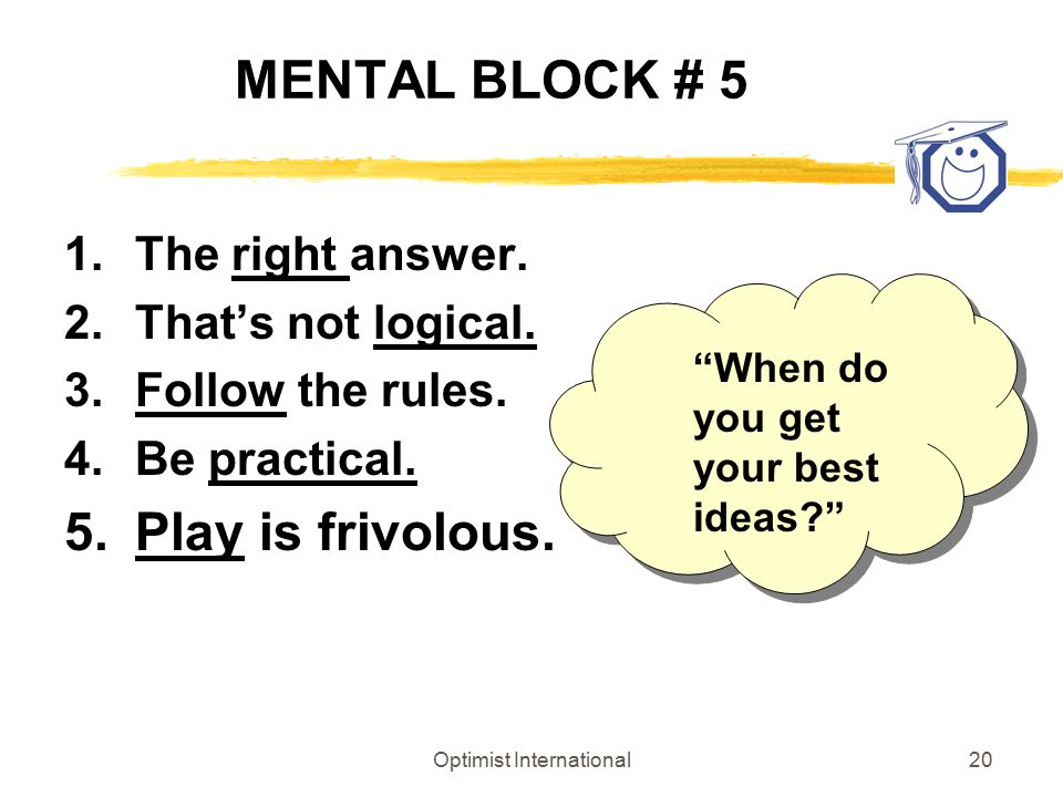 "Optimist International20 MENTAL BLOCK # 5 1.The right answer. 2.That's not logical. 3.Follow the rules. 4.Be practical. 5.Play is frivolous. ""When do"