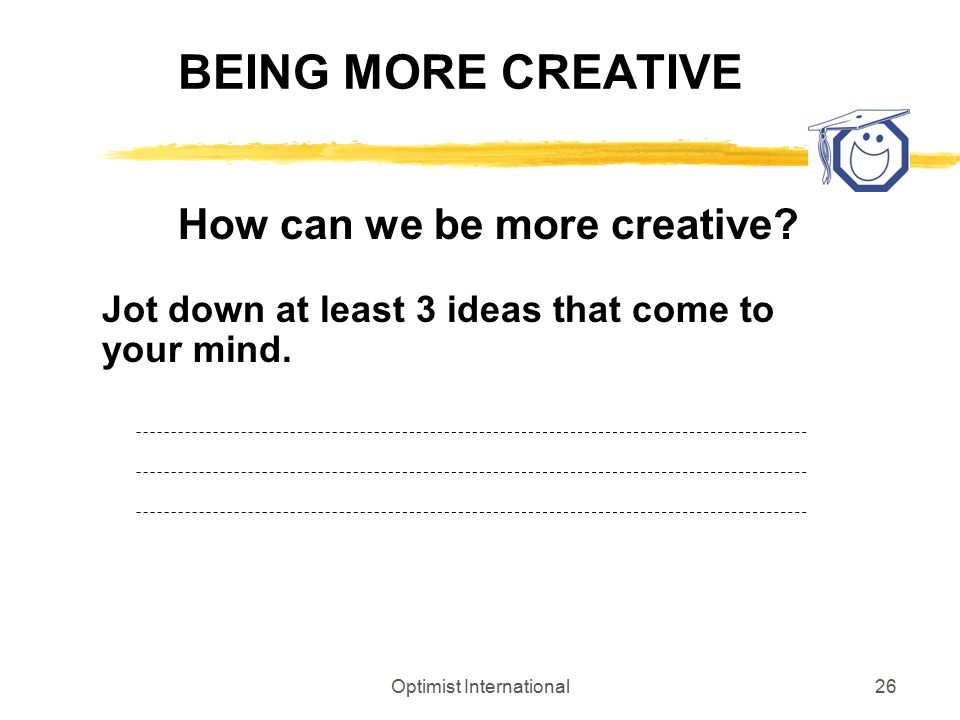 Optimist International26 BEING MORE CREATIVE How can we be more creative? Jot down at least 3 ideas that come to your mind.