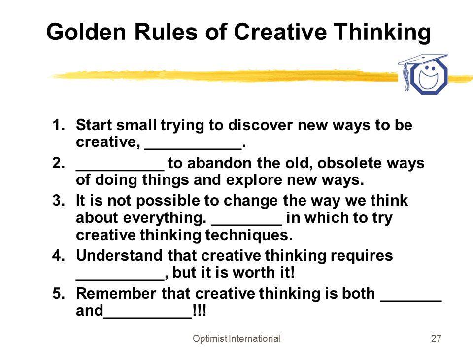 Optimist International27 Golden Rules of Creative Thinking 1.Start small trying to discover new ways to be creative, ___________. 2.__________ to aban