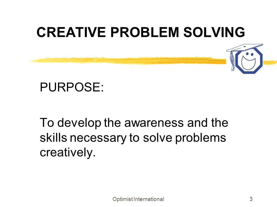 Optimist International3 CREATIVE PROBLEM SOLVING PURPOSE: To develop the awareness and the skills necessary to solve problems creatively.